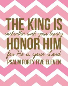 Psalm 45. This entire Psalm blew my mind with it's beauty. Read it and have your day brightened and your perspective shifted.  You are a princess of the Almighty King!