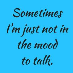 Sometimes I'm just not in the mood to talk. #‎QuotesYouLove‬ ‪#‎QuoteOfTheDay‬ ‪#‎FeelingAngry‬ ‪#‎Angry‬ ‪#‎Anger‬ ‪#‎QuotesOnFeelingAngry‬ ‪#‎FeelingAngryQuotes‬ ‪#‎QuotesOnAnger‬ ‪#‎AngryQuotes ‬  Visit our website  for text status wallpapers.  www.quotesulove.com