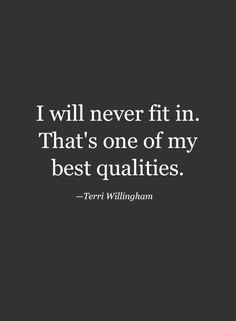 I will never fit in. One of my better qualities.