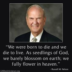 """""""Life does not begin with birth, nor does it end with death. … Returning from earth to life in our heavenly home requires passage through—and not around—the doors of death. We were born to die, and we die to live. As seedlings of God, we barely blossom on earth; we fully flower in heaven."""" From #ElderNelson's http://pinterest.com/pin/24066179230963800 inspiring #LDSconf http://facebook.com/223271487682878 message http://lds.org/general-conference/1992/04/doors-of-death #EternalPerspective"""