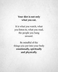 Image may contain: text that says 'Your diet is not only what you eat. It is what you watch, what you listen to, what you read, the people you hang around. Be mindful of the things you put into your body emotionally, spiritually and and physically. Body Quotes, Life Quotes, Happy Quotes, Great Quotes, Quotes To Live By, Leadership, Entrepreneur, Intelligence Is Sexy, Eating Quotes