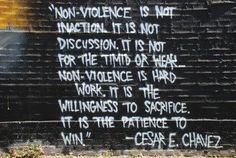 Nonviolence is not inaction. it is not discussion. It is not for the timid or weak ... Nonviolence is hard work. It is the willingness to sacrifice. It is the patience to win. - Cesar Chavez #quotes