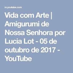 Vida com Arte | Amigurumi de Nossa Senhora por Lucia Lot - 05 de outubro de 2017 - YouTube
