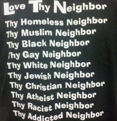 Love thy neighbor. End of story. You don't have to agree with what they say or do but you should show them kindness.