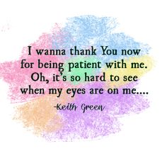 it's hard to see when my eyes are on me--Keith Green quote Keith Green, Music Flow, Green Quotes, Be Patient With Me, Worship The Lord, Say That Again, Godly Man, Faith In God, Bible Quotes