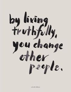 Living your life truthfully does truthfully influence those around you!