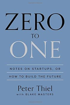 "Peter Thiel--a great inspiration and a solid book - ""Zero to One: Notes on Startups, or How to Build the Future"""