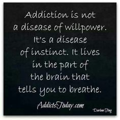 Addiction... lives in the part of the brain that tells you to breathe.