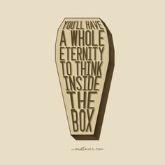 I've never been one to think inside the box, hence why i'm gearing more towards cremation upon death. Sprinkle me in the wind and let me dance free!! :)