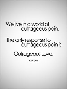 We live in a world of outrageous pain. The only response to outrageous pain is Outrageous Love. - Marc Gafni