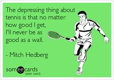 The depressing thing about tennis is that no matter how good I get, I'll never be as good as a wall.