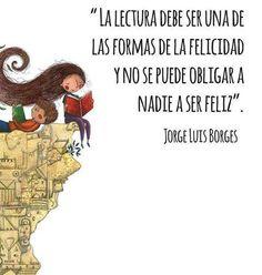 """La lectura debe ser una de las formas de la felicidad y no se puede obligar a nadie a ser feliz"""" / Jorge Luis Borges"""