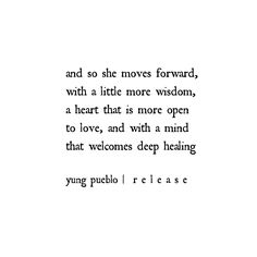and so she moves forward, with a little more wisdom, a heart that is more open to love, and with a mind that welcomes deep healing - yung pueble Motivacional Quotes, Poetry Quotes, Words Quotes, Wise Words, Best Quotes, Love Quotes, Inspirational Quotes, Sayings, Qoutes