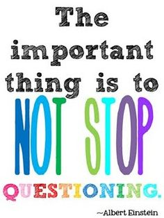 The important thing is to not stop questioning.