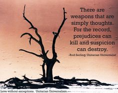 There are weapons that are simply thoughts. For the record, prejudices can kill and suspicion can destroy. - Rod Serling, Unitarian Universalist            Photo: free license from morguefileQuote: UU