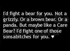Funny #187 - I'd fight a bear for you. Not a grizzly, Or a brown bear, Or a panda. But maybe like a Care Bear? I'd fight one of those sonsabitches for you. ❤️