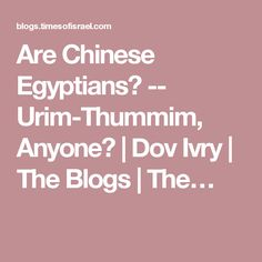 Are Chinese Egyptians? -- Urim-Thummim, Anyone? | Dov Ivry | The Blogs | The…