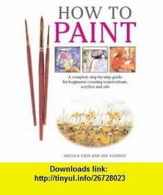How to Paint A Complete Step-By-Step Guide for Beginners Covering Watercolours, Acrylics and Oils (9781845370879) Angela Gair, Ian Sidaway , ISBN-10: 1845370872  , ISBN-13: 978-1845370879 ,  , tutorials , pdf , ebook , torrent , downloads , rapidshare , filesonic , hotfile , megaupload , fileserve