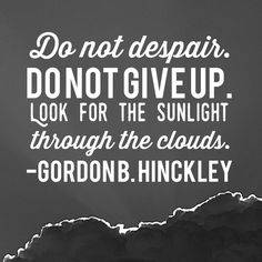 Do not despair. Do not give up. Look for the sunlight through the clouds