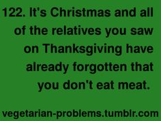 After almost eleven years, my Grampy still asks me every holiday if I eat meat yet. Lol.