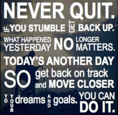 Never quit. If you stumble get back up. What happened yesterday no longer matters. Today's another day so get back on track and move closer to your dreams and goals. You can do it...