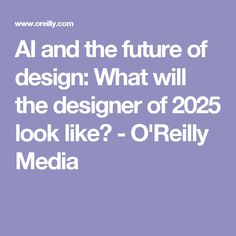 AI and the future of design: What will the designer of 2025 look like? - O'Reilly Media