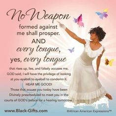 No weapon formed against me shall prosper. No Weapons Shall Prosper Against Us! Bible Verses Quotes, Words Of Encouragement, Bible Scriptures, Faith Quotes, Godly Quotes, Prayer Quotes, Jesus Quotes, No Weapon Formed, Black Women Quotes