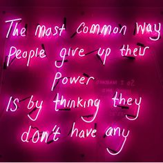 The most common way people give up their power is by thinking they don't have any. Great Quotes, Quotes To Live By, Life Quotes, Neon Aesthetic, Quote Aesthetic, Positive Quotes, Motivational Quotes, Inspirational Quotes, Neon Quotes