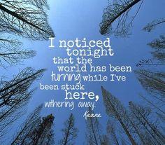 Esta noche me di cuenta que el mundo ha estado cambiando, Mientras yo estuve estancado aquí...Debilitandome Can't stop now - Keane