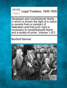 Secession and Constitutional Liberty:In Which Is Shown the Right of a Nation to Secede from a Compact of Federation and That Such Right Is Necessary to Constititutional Liberty and a Surety of Union. Volume 1 of 2