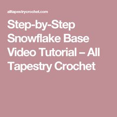 Step-by-Step Snowflake Base Video Tutorial – All Tapestry Crochet