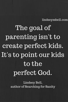 """""""The goal of parenting isn't to create perfect kids. It's to point our kids to the perfect God."""" - Lindsey Bell"""