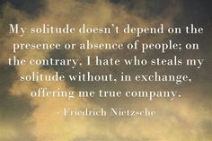 """""""My solitude doesn't depend on the presence or absence of people; on the contrary, I hate who steals my solitude without, in exchange, offering me true company."""" ~ Friedrich Nietzsche #introvert"""