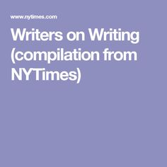 Writers on Writing (compilation from NYTimes)