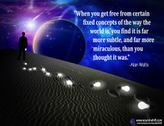 """""""When you get free from certain fixed concepts of the way the world is, you find it is far more subtle, and far more miraculous, than you thought it was."""" ~ Alan Watts"""
