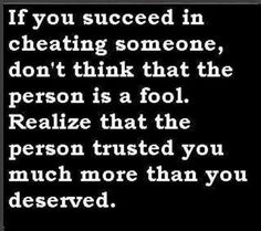 .If you succeed in cheating someone, don't think that the person is a fool. Realize that the person trusted you much more than you deserved.