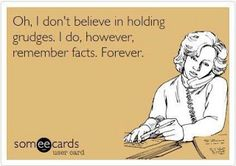 Oh, I don't believe in holding grudges.  I do, however, remember facts.  Forever.  - lol