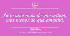 Eu te amo mais do que ontem, mas menos do que amanhã. http://www.lindasfrasesdeamor.org/frases/amor/lindas