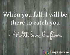 When you fall, I will be there to catch you - With love, the floor. #coolfunnyquotes