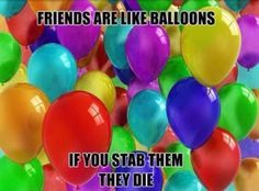 Friends are like balloons.... don't forget they have thoughts and feelings too! Just try to always be there for them and they will be there for you... don't stab them in the back :)