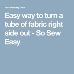Easy way to turn a tube of fabric right side out - So Sew Easy