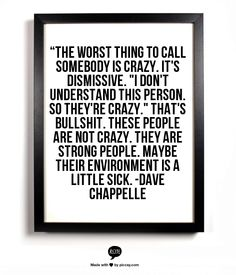 """The worst thing to call somebody is crazy. It's dismissive. ""I don't understand this person. So they're crazy."" That's bullshit. These people are not crazy. They are strong people. Maybe their environment is a little sick. -Dave Chappelle"