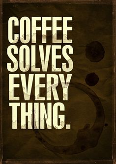 Coffee solves every thing.