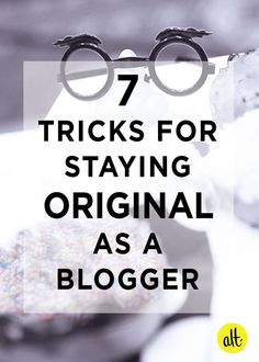 7 tricks for staying original as a blogger