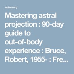 Mastering astral projection : 90-day guide to out-of-body experience : Bruce, Robert, 1955- : Free Download & Streaming : Internet Archive