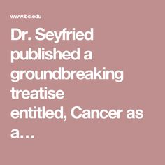 Dr. Seyfried published a groundbreaking treatise entitled,Cancer as a…