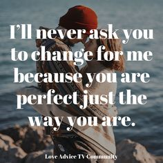 I'il never ask you to change for me because you are perfect just the way you are. The Way You Are, You Are Perfect, You Got This, Love Advice, Get Back, Change Me, Helping People, You Changed, Love Quotes