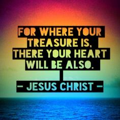 For where your treasure is, there your heart will be also. -JESUS CHRIST