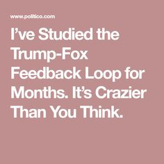 I've Studied the Trump-Fox Feedback Loop for Months. It's Crazier Than You Think.