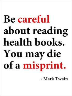 Be careful about reading health books. You may die of a misprint. -Mark Twain #quotes
